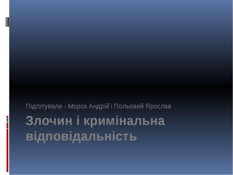 Злочин і кримінальна відповідальність Підготували - Мороз Андрій і Польовий Я...