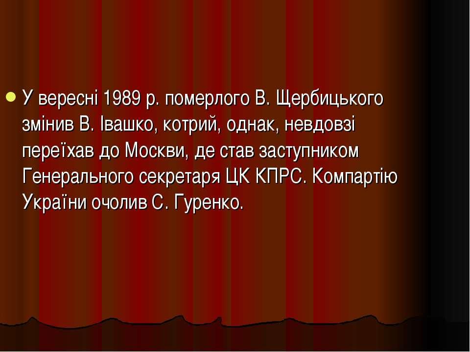 У вересні 1989 р. померлого В. Щербицького змінив В. Івашко, котрий, однак, н...
