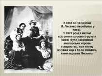 З 1869 по 1874 роки М. Лисенко перебуває у Києві. У 1872 році з метою підтрим...
