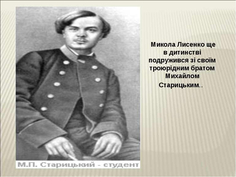 Микола Лисенко ще в дитинстві подружився зі своїм троюрідним братом Михайлом ...