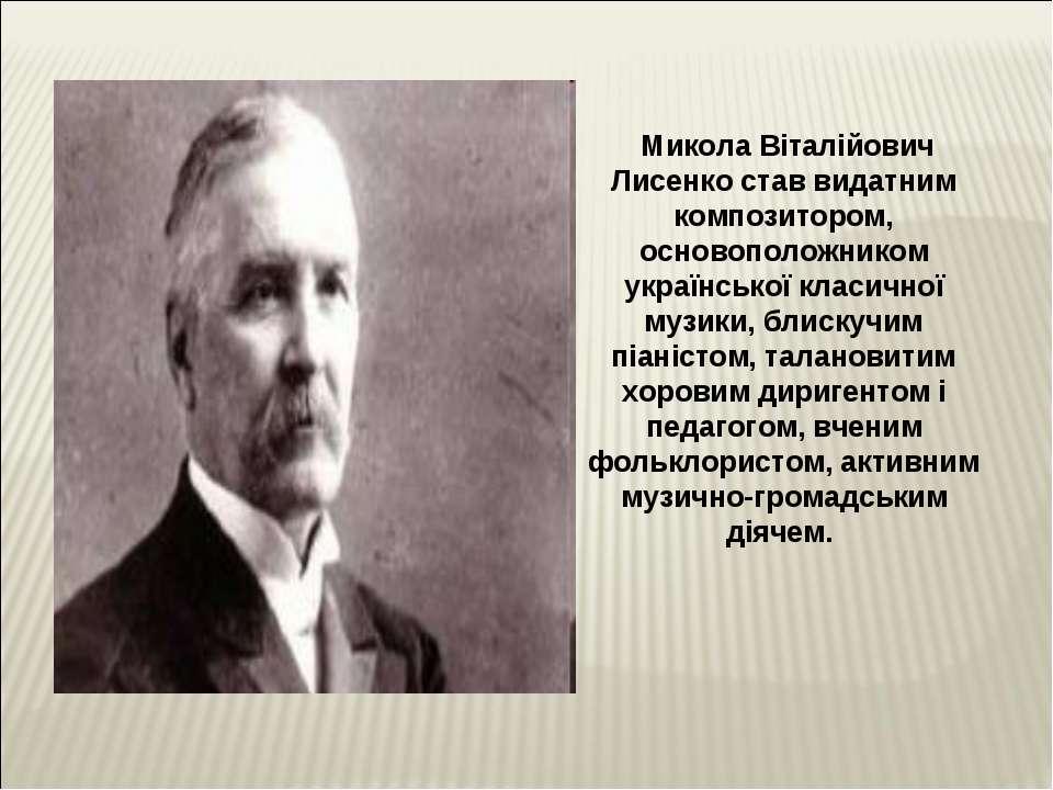 Микола Віталійович Лисенко став видатним композитором, основоположником украї...