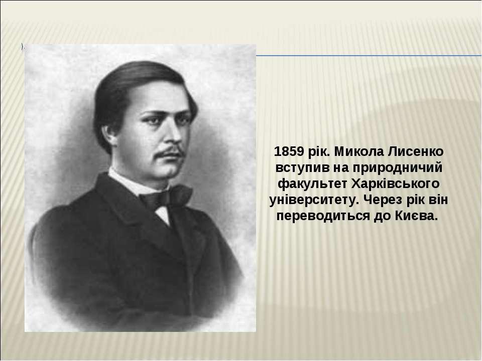 1859 рік. Микола Лисенко вступив на природничий факультет Харківського універ...