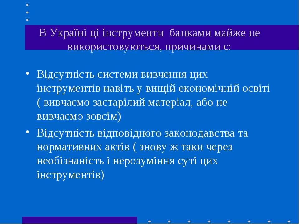В Україні ці інструменти банками майже не використовуються, причинами є: Відс...