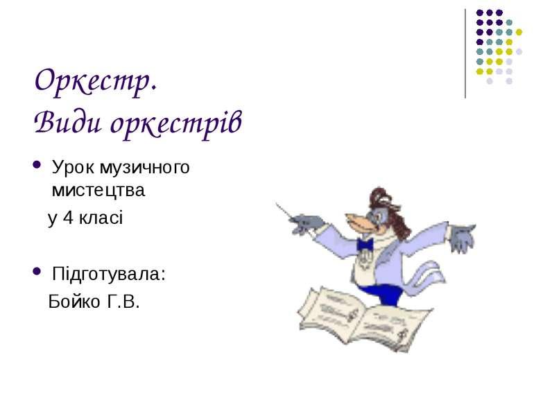Оркестр. Види оркестрів Урок музичного мистецтва у 4 класі Підготувала: Бойко...