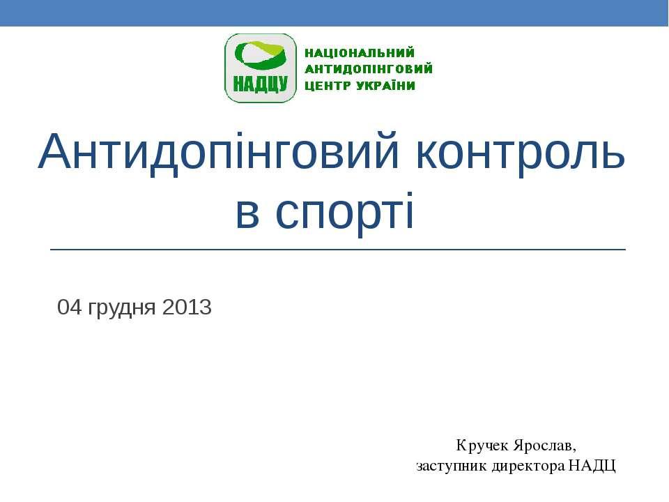 Антидопінговий контроль в спорті 04 грудня 2013 Кручек Ярослав, заступник дир...