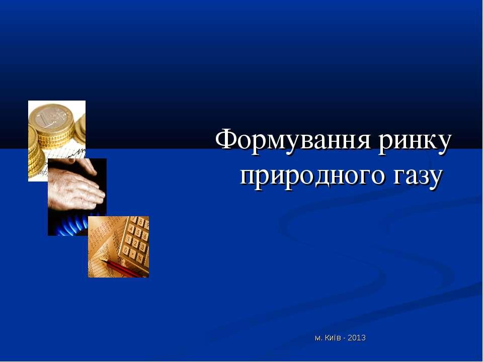 Формування ринку природного газу м. Київ - 2013