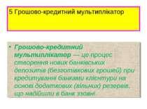 5 Грошово-кредитний мультиплікатор Грошово-кредитний мультиплікатор — це проц...
