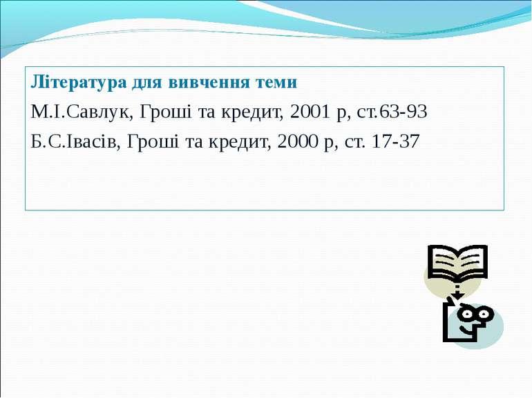 Література для вивчення теми М.І.Савлук, Гроші та кредит, 2001 р, ст.63-93 Б....