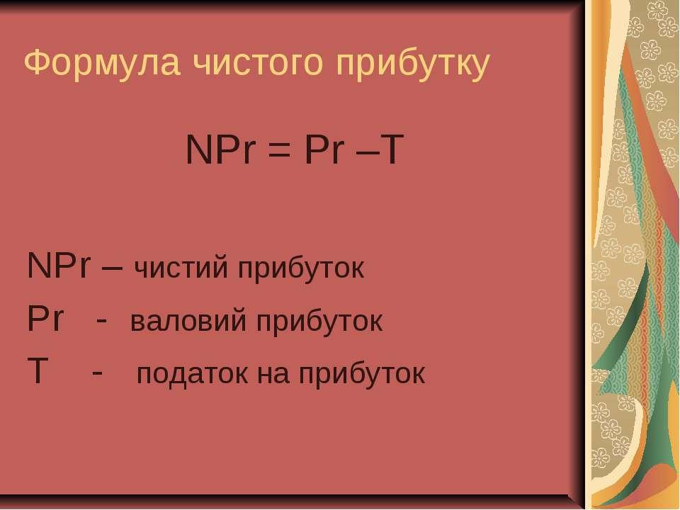 Формула чистого прибутку NPr = Pr –T NPr – чистий прибуток Pr - валовий прибу...