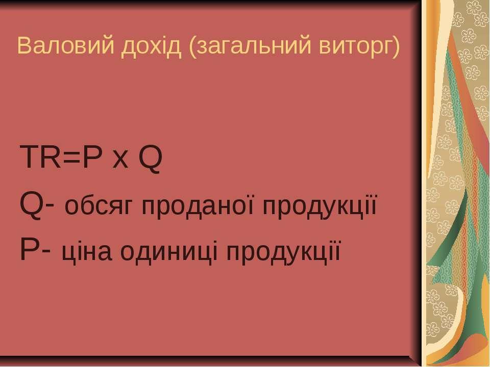 Валовий дохід (загальний виторг) TR=P x Q Q- обсяг проданої продукції P- ціна...