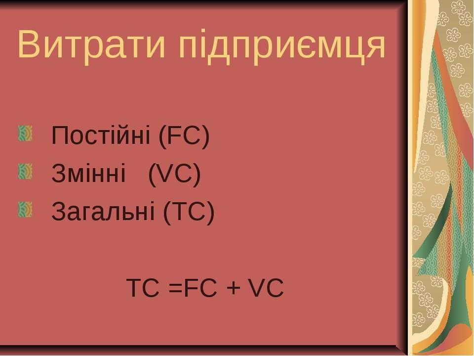 Витрати підприємця Постійні (FC) Змінні (VC) Загальні (TC) TC =FC + VC