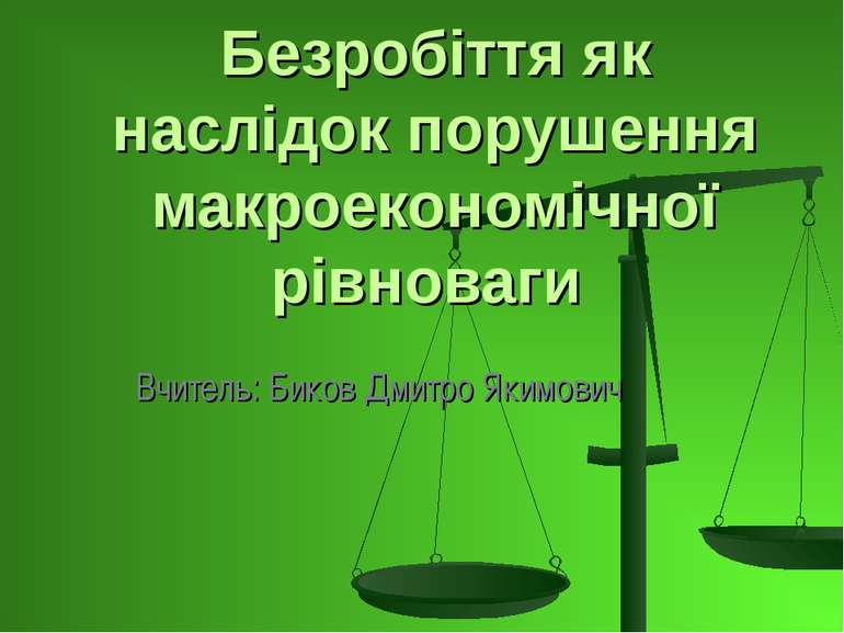 Безробіття як наслідок порушення макроекономічної рівноваги Вчитель: Биков Дм...