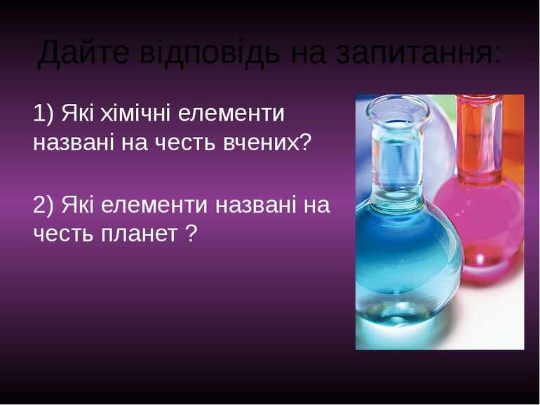 Дайте відповідь на запитання: 1) Які хімічні елементи названі на честь вчених...