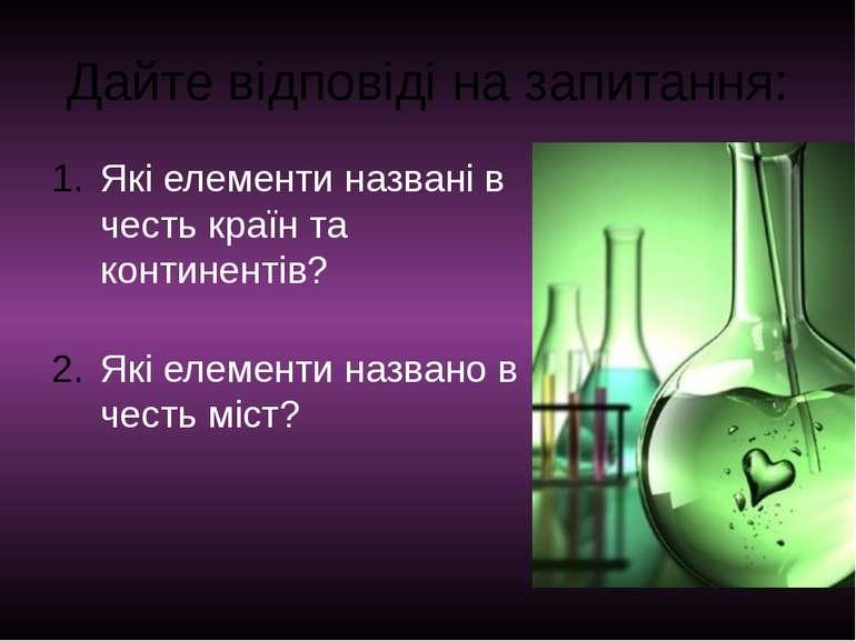 Дайте відповіді на запитання: Які елементи названі в честь країн та континент...