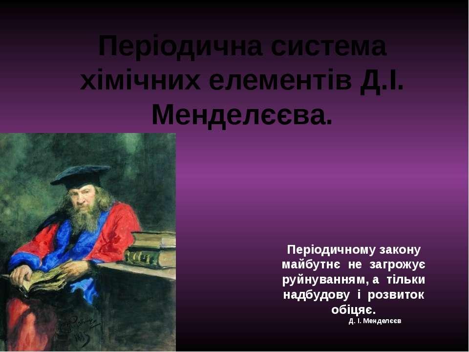 Періодична система хімічних елементів Д.І. Менделєєва. Періодичному закону ма...