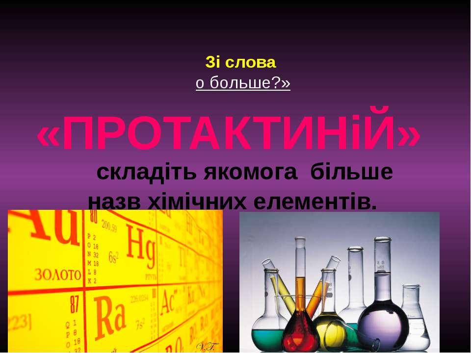 Зі слова о больше?» «ПРОТАКТИНіЙ» складіть якомога більше назв хімічних елеме...