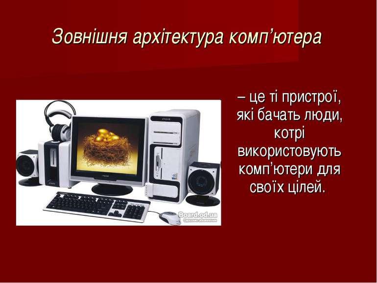Зовнішня архітектура комп'ютера – це ті пристрої, які бачать люди, котрі вико...