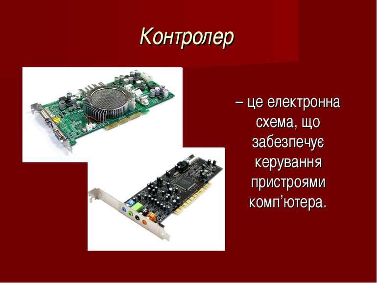 Контролер – це електронна схема, що забезпечує керування пристроями комп'ютера.