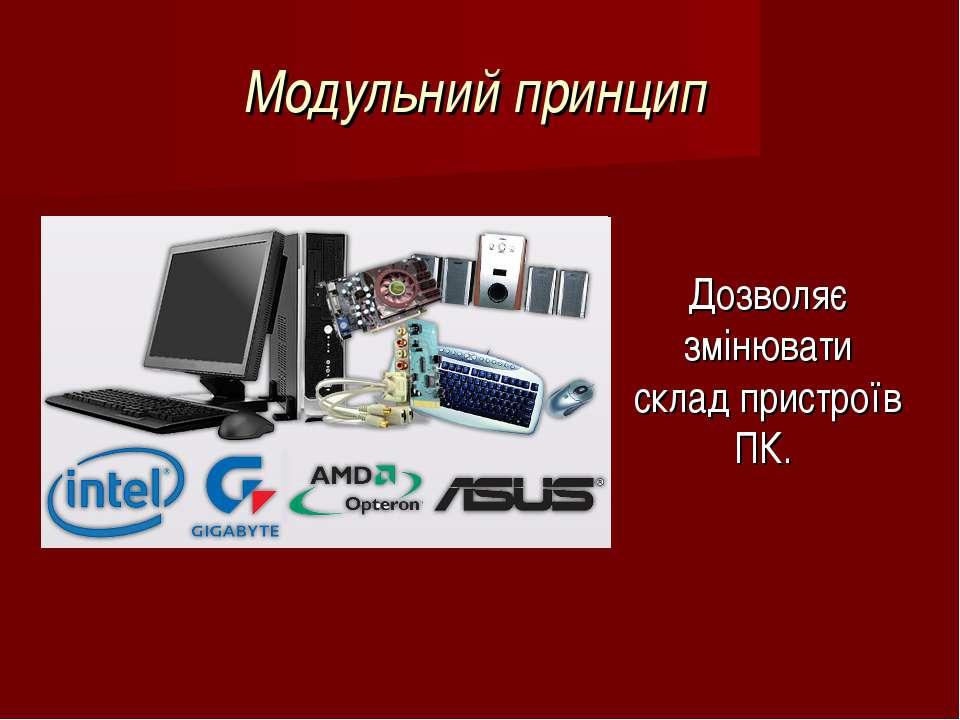 Модульний принцип Дозволяє змінювати склад пристроїв ПК.
