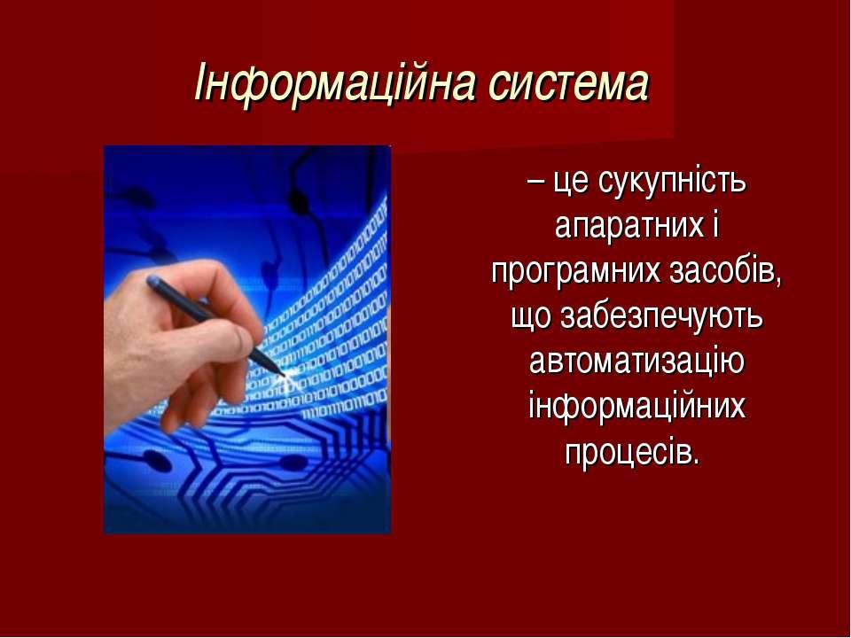 Інформаційна система – це сукупність апаратних і програмних засобів, що забез...