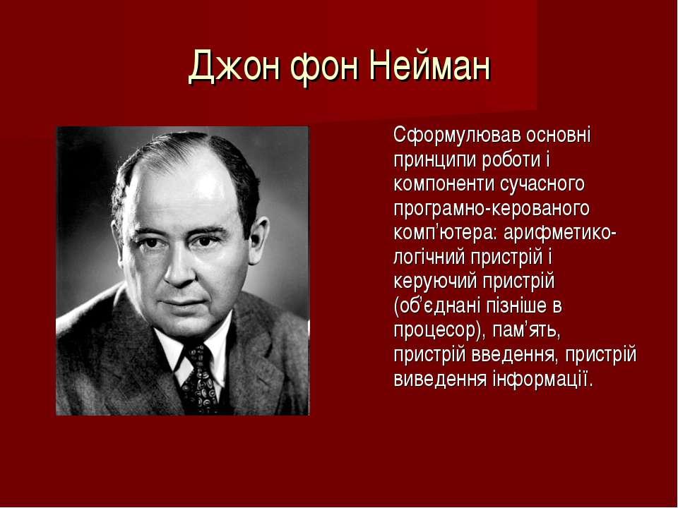 Джон фон Нейман Cформулював основні принципи роботи і компоненти сучасного пр...