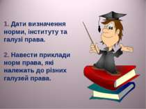 1. Дати визначення норми, інституту та галузі права. 2. Навести приклади норм...