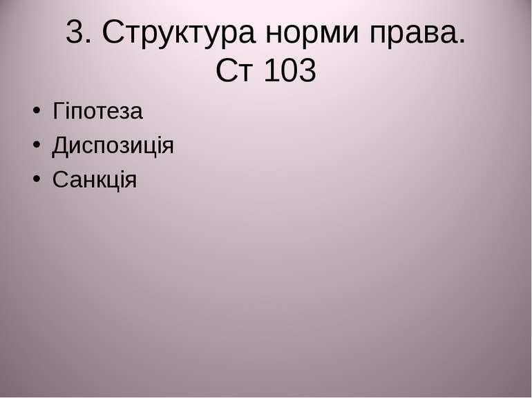 3. Структура норми права. Ст 103 Гіпотеза Диспозиція Санкція