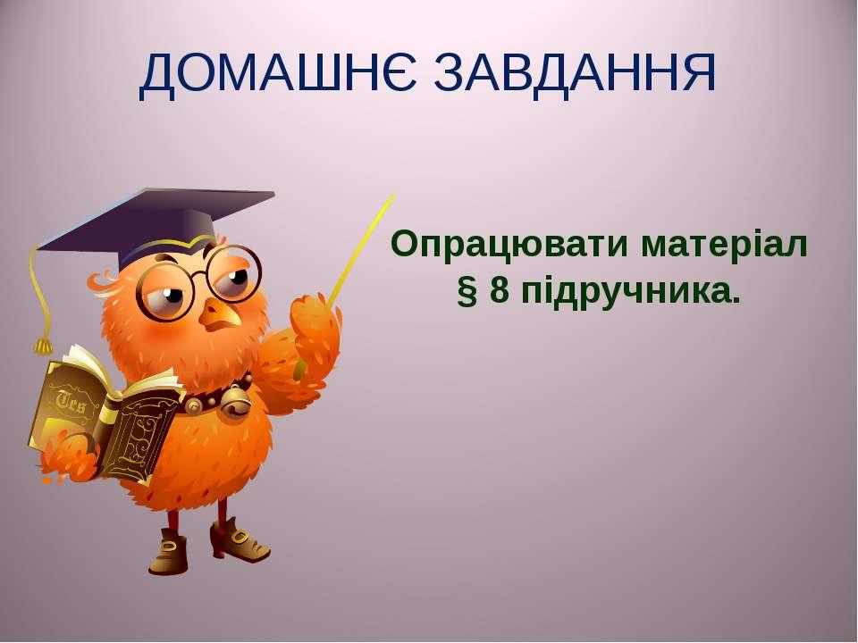 ДОМАШНЄ ЗАВДАННЯ Опрацювати матеріал § 8 підручника.