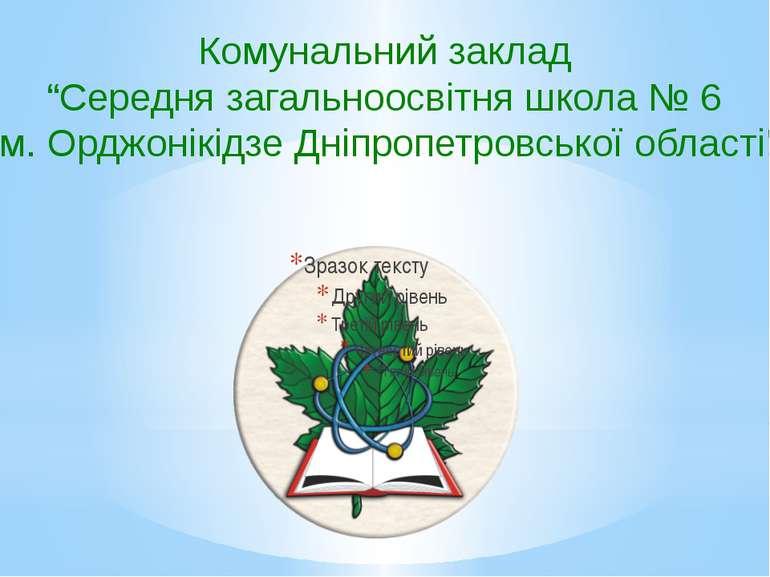 """Комунальний заклад """"Середня загальноосвітня школа № 6 м. Орджонікідзе Дніпроп..."""