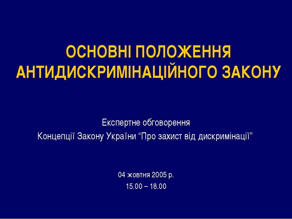 ОСНОВНІ ПОЛОЖЕННЯ АНТИДИСКРИМІНАЦІЙНОГО ЗАКОНУ Експертне обговорення Концепці...