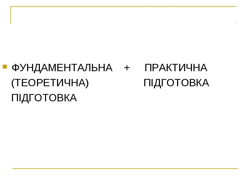 ФУНДАМЕНТАЛЬНА + ПРАКТИЧНА (ТЕОРЕТИЧНА) ПІДГОТОВКА ПІДГОТОВКА