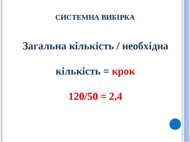 СИСТЕМНА ВИБІРКА Загальна кількість / необхідна кількість = крок 120/50 = 2,4