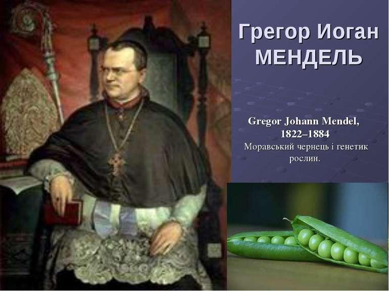 Грегор Иоган МЕНДЕЛЬ Gregor Johann Mendel, 1822–1884 Моравський чернець і ге...