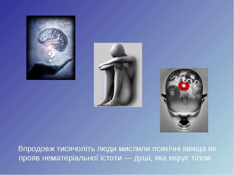 Впродовж тисячоліть люди мислили психічні явища як прояв нематеріальної істот...