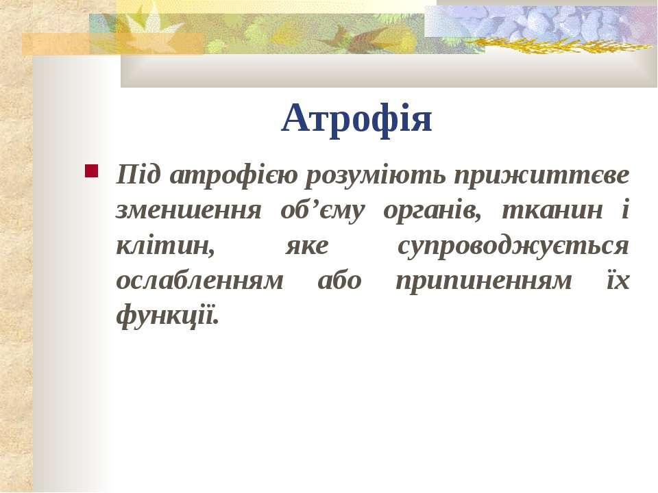 Атрофія Під атрофією розуміють прижиттєве зменшення об'єму органів, тканин і ...