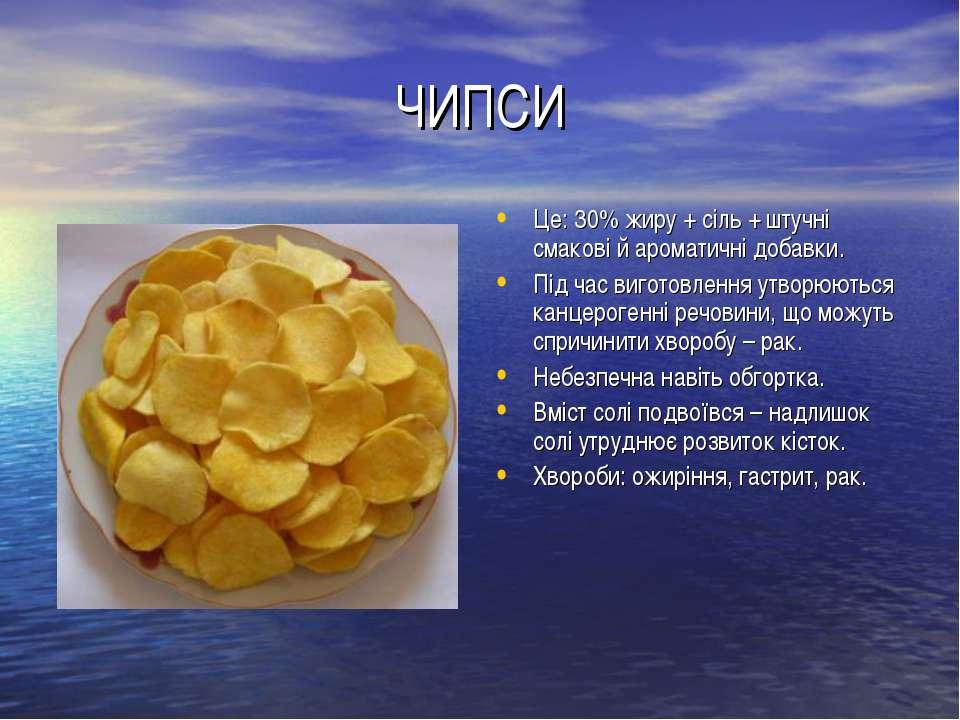 ЧИПСИ Це: 30% жиру + сіль + штучні смакові й ароматичні добавки. Під час виго...