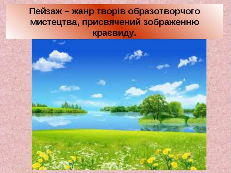 Пейзаж – жанр творів образотворчого мистецтва, присвячений зображенню краєвиду.