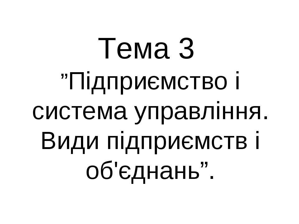 """Тема 3 """"Підприємство і система управління. Види підприємств і об'єднань""""."""