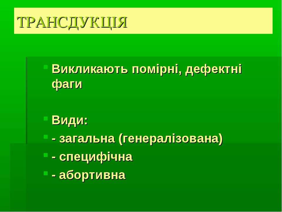 ТРАНСДУКЦІЯ Викликають помірні, дефектні фаги Види: - загальна (генералізован...