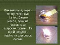Виявляється, через те, що чіпси сухі і в них багато масла, вони не плавляться...