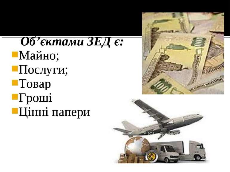 Об'єктами ЗЕД є: Майно; Послуги; Товар Гроші Цінні папери