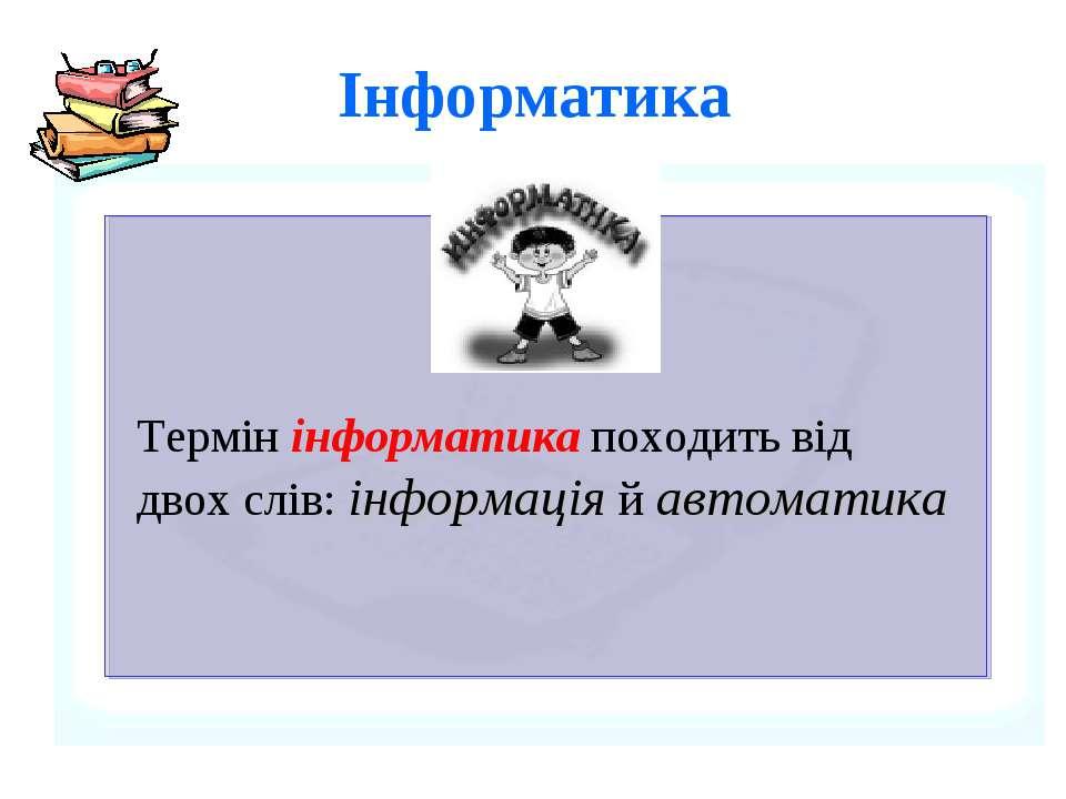 Інфоpматика Термiн iнформатика походить вiд двох слiв: iнформацiя й автоматика