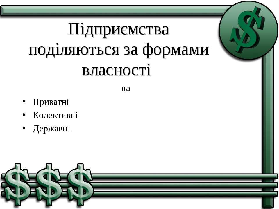 Підприємства поділяються за формами власності на Приватні Колективні Державні