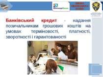 Банківський кредит - надання позичальникам грошових коштів на умовах термінов...