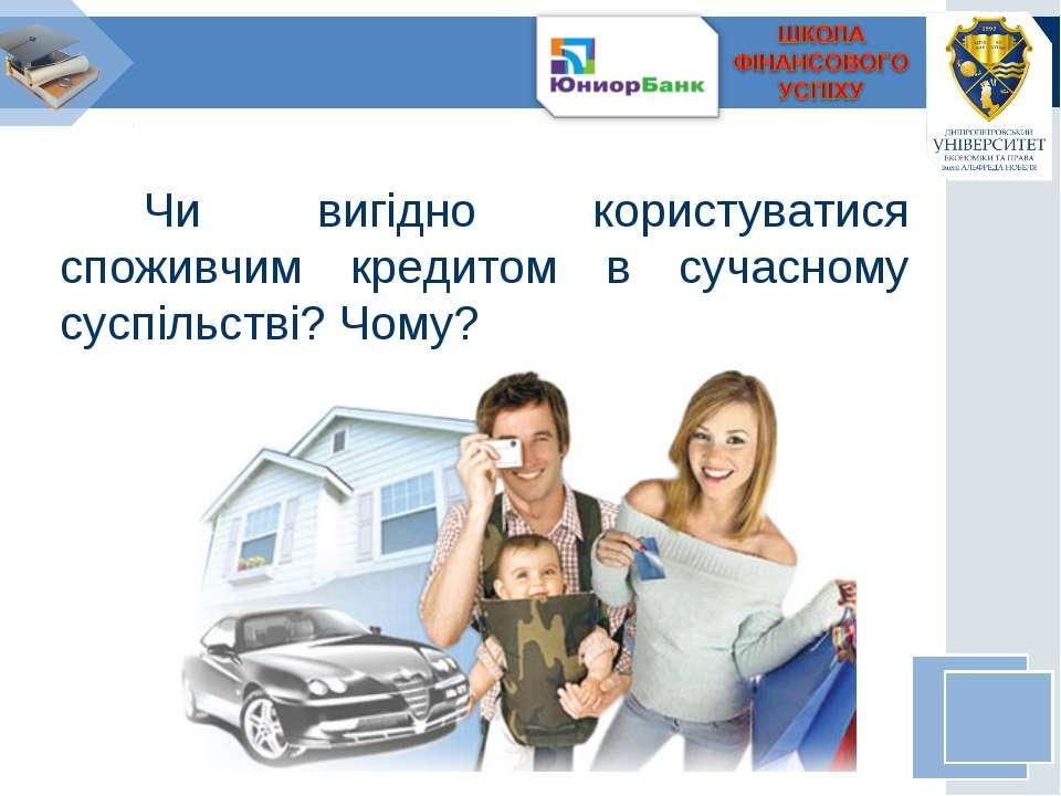 Чи вигідно користуватися споживчим кредитом в сучасному суспільстві? Чому?