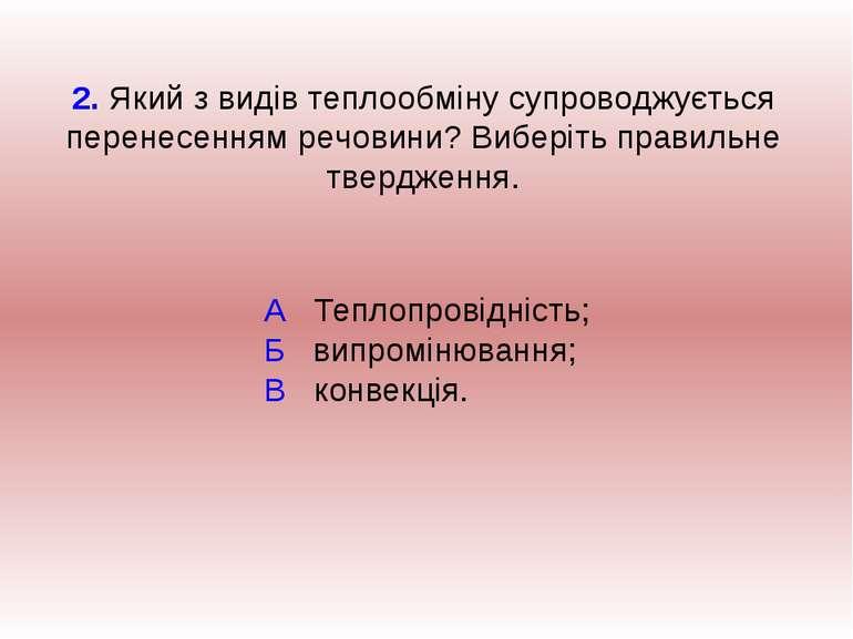 А Теплопровідність; Б випромінювання; В конвекція. 2. Який з видів теплообмін...