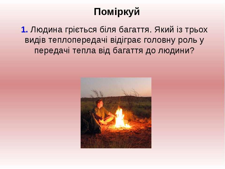 Поміркуй 1. Людина гріється біля багаття. Який із трьох видів теплопередачі в...