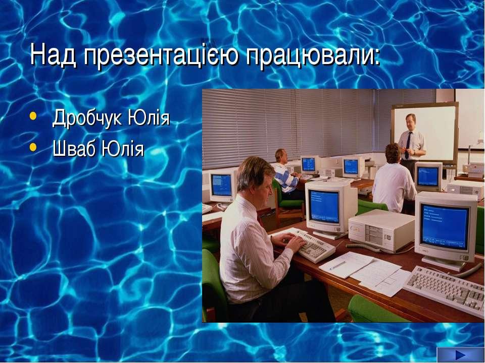 Над презентацією працювали: Дробчук Юлія Шваб Юлія