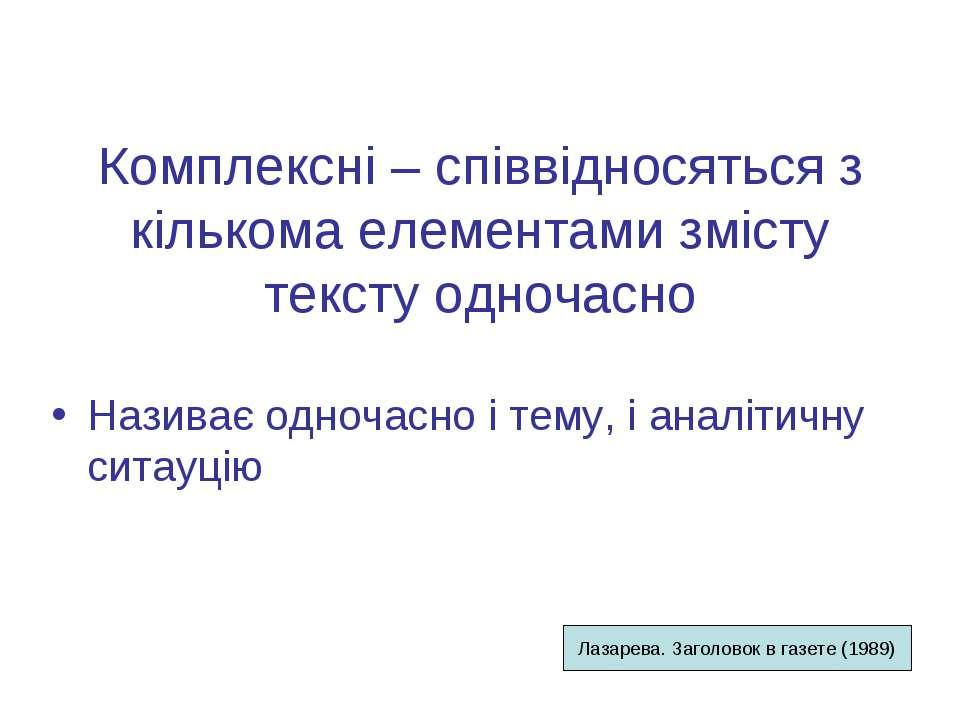 Комплексні – співвідносяться з кількома елементами змісту тексту одночасно На...