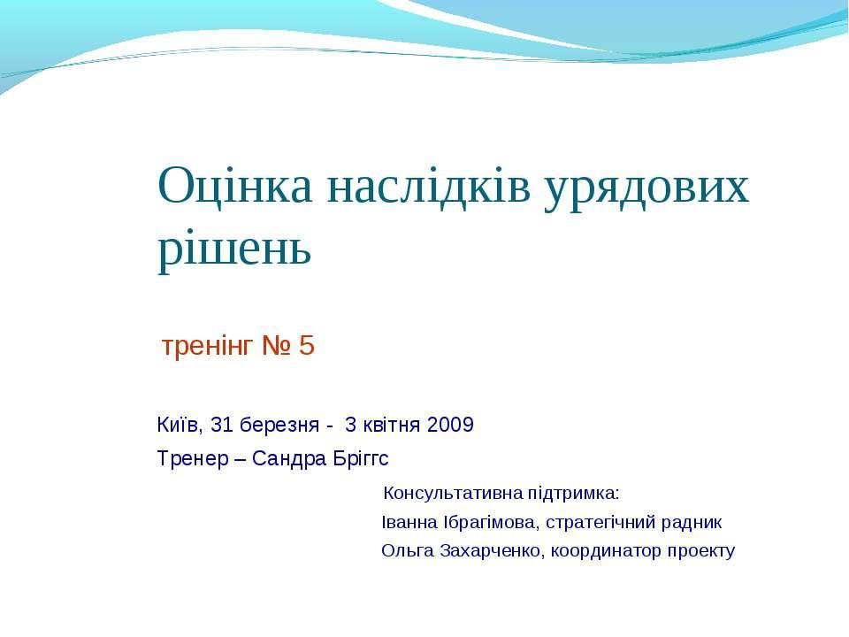 Оцінка наслідків урядових рішень тренінг № 5 Київ, 31 березня - 3 квітня 2009...